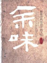 余味:跟随余秋雨品中国文化