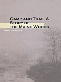 Camp and Trail A Story of the Maine Woods