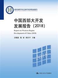 中国西部大开发发展报告(2018)(教育部哲学社会科学系列发展报告)